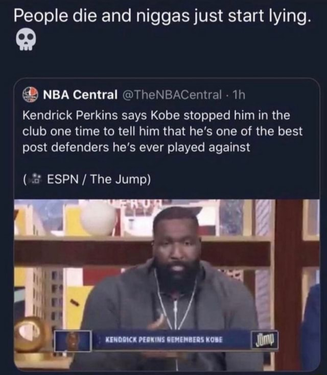 People die and niggas just start lying. NBA Central TheNBACentral  th Kendrick Perkins says Kobe stopped him in the club one time to tell him that he's one of the best post defenders he's ever played against  * ESPN  The Jump US meme