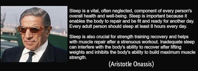 Sleep is a vital, often neglected, component of every person's overall health and well being. Sleep is important because it enables the body to repair and be fit and ready for another day. Every adult person should sleep at least 8 hours every day. Sleep is also crucial for strength training recovery and helps with muscle repair after a strenuous workout. Inadequate sleep can interfere with the body's ability to recover after lifting weights and inhibits the body's ability to build maximum muscle strength. Aristotle Onassis memes