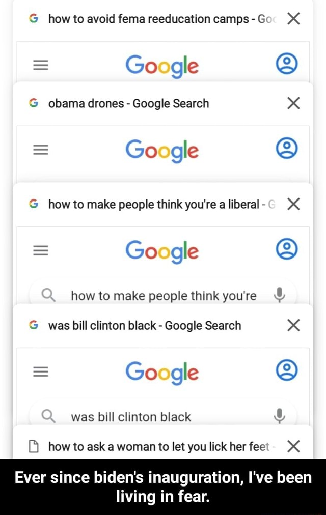 How to avoid fema reeducation camps  Go gle obama drones  Google Search  Go gle  how to make people think you're a liberal XX  Go gle how to make people think you're was bill clinton black  Google Search  Go gle was bill clinton black how to ask a woman to let you lick her fee XX Ever since biden's inauguration, I've been living in fear.  Ever since biden's inauguration, I've been living in fear memes