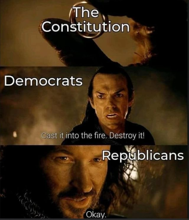The, Consti itytio Democrats Cast it into the fire. Destroy it it  Okay memes