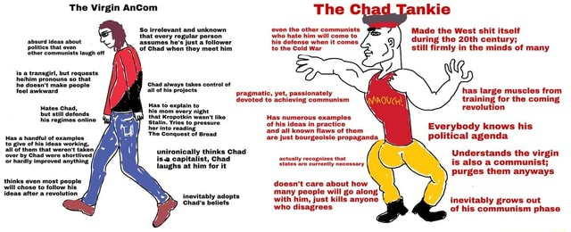 The Virgin AnCom So irretevant and unknown that every regular person assumes he's Just a follower of Chad when they meet him abs about Sthor communists off polities that even is a transgirl, but requests pronouns so that he doosn't make people feel awkward Chad always takes control of all of his projects Hates Chad, hhis mom overy night, that Kropotkin wasn't like Stalin, Tries to pressure hor into reading The Conquest of Broad unironically thinks Chad is. capitalist, Chad laughs at him for it of thom that by Chad were shortlived or hardly improved anything thinks even most pet will chose to follow his inevitably adopts Chad's beliefs pragmatic, yet, passionately devoted to achieving communism nkie Made the West shit itself during the 20th century still firmly in the minds of many The c ev