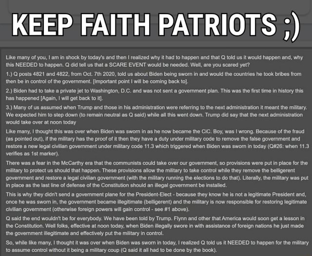 KEEP FAITH PATRIOTS  Like many of you, I am in shock by today's and then I realized why it had to happen and that Q told us it would happen and, why this NEEDED to happen. Q did tell us that a SCARE EVENT would be needed. Well, are you scared yet 1. Q posts 4821 and 4822, from Oct. 2020, told us about Biden being sworn in and would the countries he took bribes from then be in control of the government. Important point I will be coming back to . 2. Biden had to take a private jet to Washington, D.C. and was not sent a government plan. This was the first time in history this has happened Again, I will get back to it . 3. Many of us assumed when Trump and those in his administration were referring to the next administration it meant the military. We expected him to step down to remain neutral