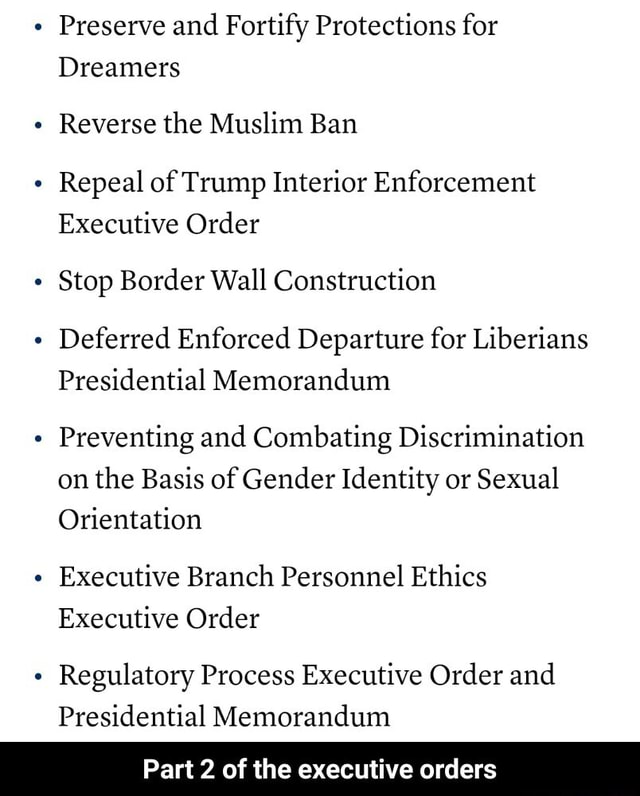 Preserve and Fortify Protections for Dreamers Reverse the Muslim Ban Repeal of Trump Interior Enforcement Executive Order Stop Border Wall Construction Deferred Enforced Departure for Liberians Presidential Memorandum Preventing and Combating Discrimination on the Basis of Gender Identity or Sexual Orientation Executive Branch Personnel Ethics Executive Order Regulatory Process Executive Order and Presidential Memorandum Part 2 of the executive orders  Part 2 of the executive orders memes