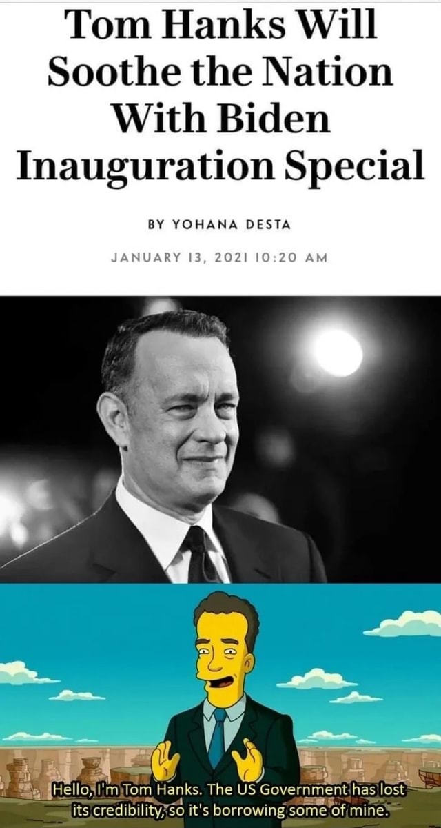 Tom Hanks Will Soothe the Nation With Biden Inauguration Special BY YOHANA DESTA JANUARY 13, 2021 AM Hell m Tom Hanks. The US Government has lost its credibility $0 it's borrowing some of mine memes