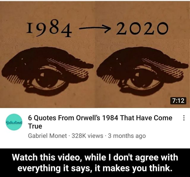 6 Quotes From Orwell's 1984 That Have Come True Gabriel Monet  328K views 3 months ago Watch this , while I do not agree with everything it says, it makes you think.  Watch this , while I do not agree with everything it says, it makes you think memes