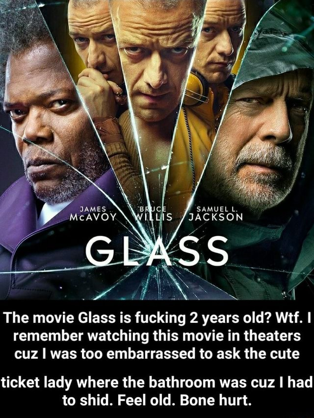 JAMES cAVOY JACKSON The movie Glass is fucking 2 years old Wei. remember watching this movie in theaters cuz I was too embarrassed to ask the cute ticket lady where the bathroom was cuz I had to shid. Feel old. Bone hurt.  ticket lady where the bathroom was cuz I had to shid. Feel old. Bone hurt memes