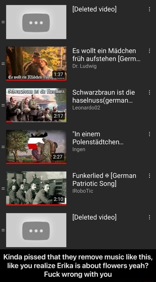 Deleted  Es wollt ein Madchen friih aufstehen Germ Dr. Ludwig Schwarzbraun ist die haselnu Leonardo02 In einem Polenstadtchen Ingen Funkerlied German Patriotic Song IRoboTic Deleted  Kinda pissed that they remove music like this, like you realize Erika is about flowers yeah Fuck wrong with you  Kinda pissed that they remove music like this, like you realize Erika is about flowers yeah Fuck wrong with you memes