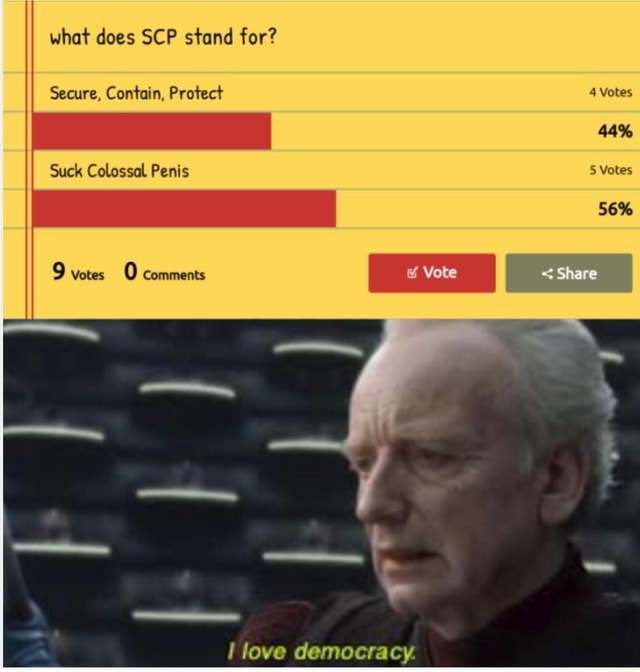 What does SCP stand for Secure, Contain, Protect 4 Votes 44% Suck Colossal Penis 5 Votes 9 Votes 0 Comments love democracy meme