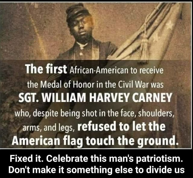 The fi rst African American to receive the Medal of Honor in the Civil War was SGT. WILLIAM HARVEY CARNEY who, despite being shot in the face, shoulders, arms, and legs, refused to let the American flag touch the ground. Fixed it. Celebrate this man's patriotism. Do not make it something else to divide us  Fixed it. Celebrate this man's patriotism. Do not make it something else to divide us memes