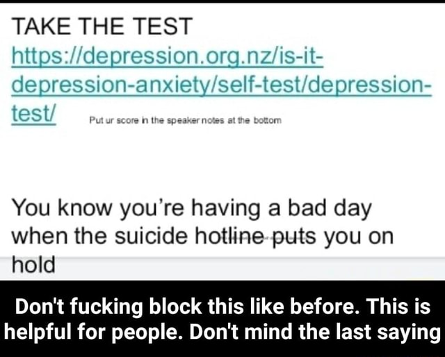 TAKE THE TEST test Put ur its score in the speaker notes st the boton You know you're having a bad day when the suicide puts you on hold Do not fucking block this like before. This is helpful for people. Do not mind the last saying  Do not fucking block this like before. This is helpful for people. Do not mind the last saying memes
