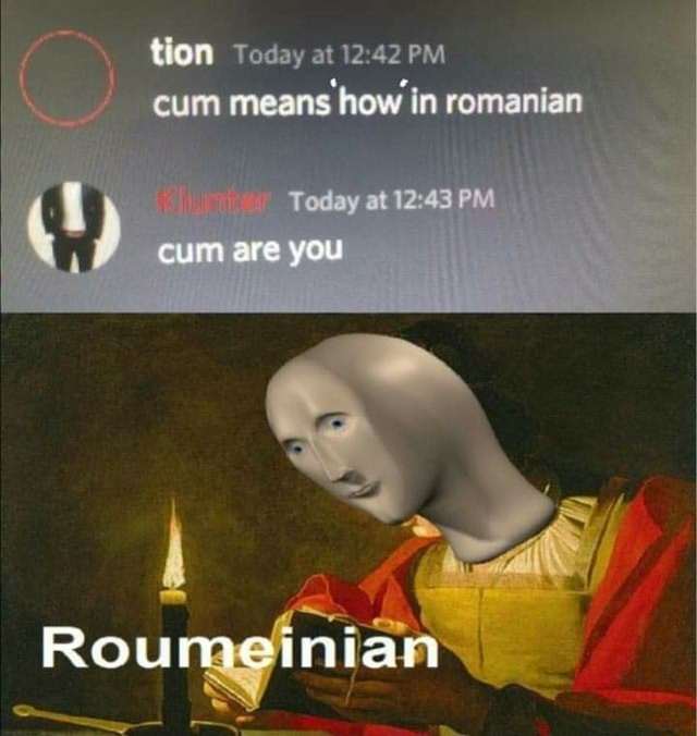 Tlon Today at cum means how in romanian at cum are you Roumeinian memes