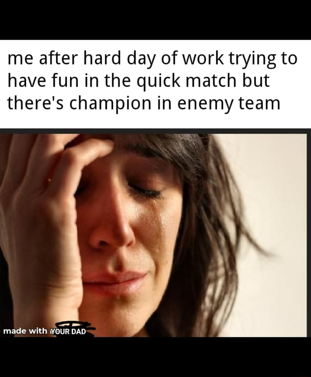 Me after hard day of work trying to have fun in the quick match but there's champion in enemy team made with YOUR DAD memes