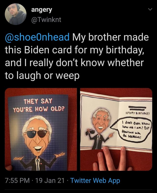 Angery shoeOnhead My brother made this Biden card for my birthday, and I really do not know whether to laugh or weep THEY SAY YOU'RE HOW OLD know sam memes