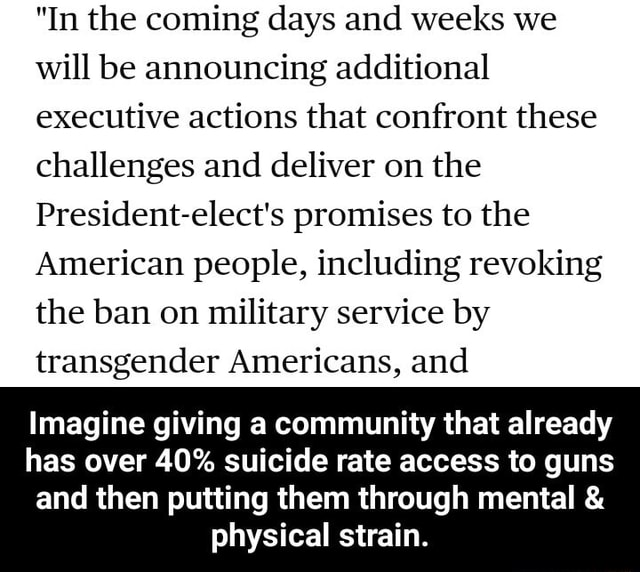 In the coming days and weeks we will be announcing additional executive actions that confront these challenges and deliver on the President elect's promises to the American people, including revoking the ban on military service by transgender Americans, and Imagine giving a community that already has over 40% suicide rate access to guns and then putting them through mental and physical strain. Imagine giving a community that already has over 40% suicide rate access to guns and then putting them through mental and physical strain memes