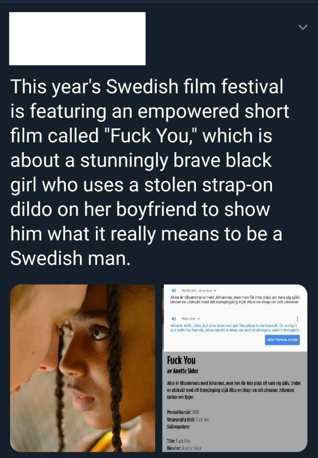 This year's Swedish film festival is featuring an empowered short film called Fuck You, which is about a stunningly brave black girl who uses a stolen strap on dildo on her boyfriend to show him what it really means to be a Swedish man. ing mm Fuck You av Anette Sidor Alice brtillsammans med Johannes, men hon far te plats att vara sig sjalv. Under en utekvall med sitt kompisgeng Alice en strap on och utmanar Johannes tanker om tiejer. Produktionsar 2018 Ursprunglig titel You Skadespelare Title Fuck You Director Sidot meme