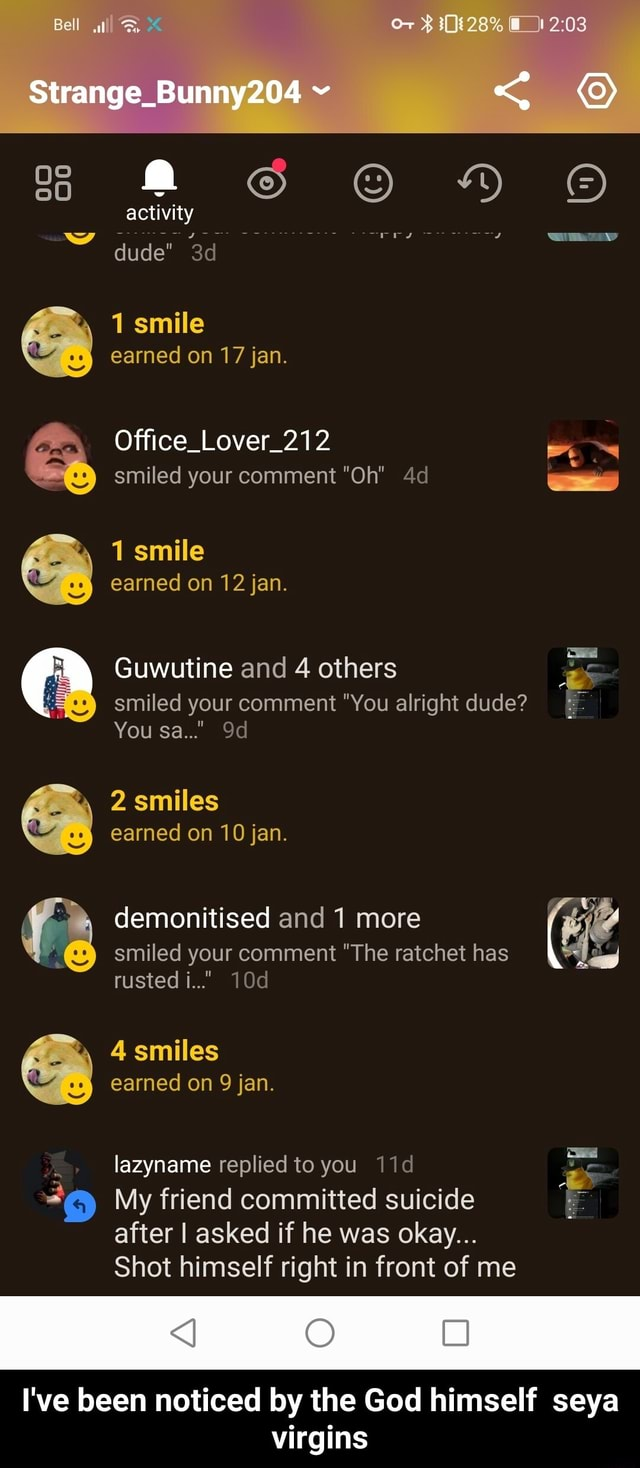 Bell Strange Bunny204 activity dude 1 smile earned on 17 jan. Office Lover 212 smiled your comment Oh 1 smile earned on 12 jan. Guwutine and 4 others smiled your comment You alright dude You Sa AN 2 smiles earned on 10 jan. demonitised and 1 more smiled your comment The ratchet has rusted i 4 smiles earned on 9 jan. lazyname replied to you My friend committed suicide after I asked if he was okay Shot himself right in front of me AN I've been noticed by the God himself seya virgins Ss 00 I've been noticed by the God himself seya virgins meme