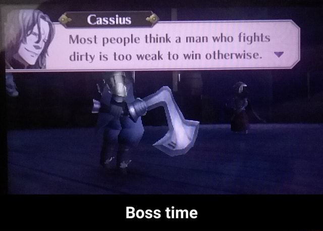 Cassias Most people think a man who fights dirty is too weak to win otherwise Boss time Boss time meme