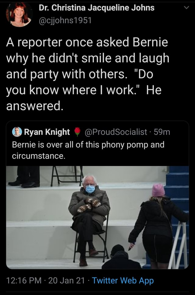 Dr. Christina Jacqueline Johns cjjohns1951 A reporter once asked Bernie why he didn't smile and laugh and party with others. Do you know where I work. He answered. Ryan Knight ProudSocialist Bernie is over all of this phony pomp and Bernie circumstance memes