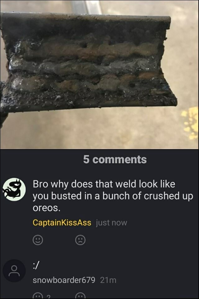 5 comments Bro why does that weld look like you busted in a bunch of crushed up oreos. CaptainKkissAss just now oN snowbearder679 meme