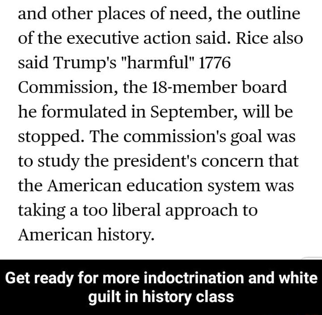 And other places of need, the outline of the executive action said. Rice also said Trump's harmful 1776 Commission, the 18 member board he formulated in September, will be stopped. The commission's goal was to study the president's concern that the American education system was taking a too liberal approach to American history. Get ready for more indoctrination and white guilt in history class Get ready for more indoctrination and white guilt in history class memes