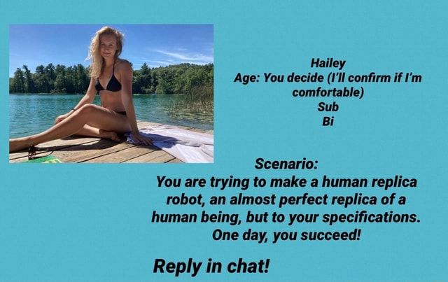 Hailey Age You decide I'll confirm if I'm comfortable Sub Bi Scenario You are trying to make a human replica robot, an almost perfect replica of a human being, but to your specifications. One day, you succeed Reply in chat memes