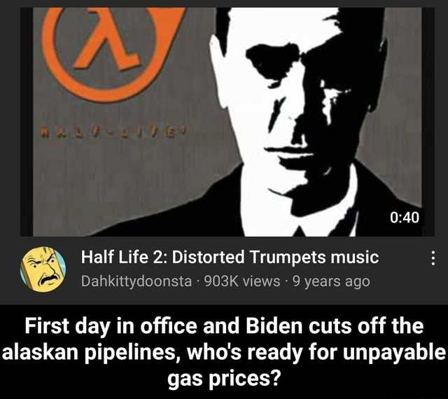 Half Life 2 Distorted Trumpets music Dahkittydoonsta 903K views 9 years ago First day in office and Biden cuts off the alaskan pipelines, who's ready for unpayable gas prices First day in office and Biden cuts off the alaskan pipelines, who's ready for unpayable gas prices memes