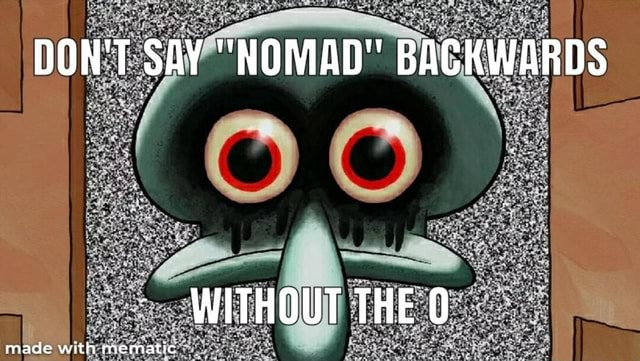 DON'T SAY NOMAD BACKWARDS WITHOUT THEO mace memes