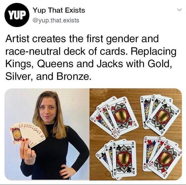Yup That Exists yup. that exists Artist creates the first gender and race neutral deck of cards. Replacing Kings, Queens and Jacks with Gold, Silver, and Bronze meme
