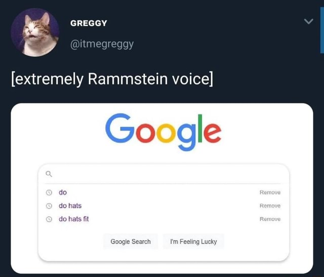 GREGGY itmegreggy extremely Rammstein voice Google do do hats do hats fit Google Search I'm Feeling Lucky memes