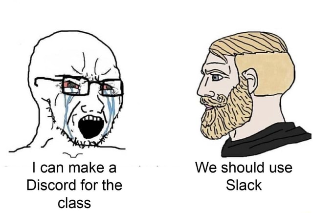 I can make a We should use Discord for the Slack class meme