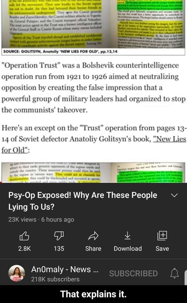 He were the wa, General Potapov, and the Caanat tranapert The active agent the Trust hormer intelligence ofeer the General Stall in Cxariet whone SOURCE GOLITSYN, Anatolly NEW LIES FOR OLD , pp 13.14 Operation Trust was a Bolshevik counterintelligence operation run from 1921 to 1926 aimed at neutralizing opposition by creating the false impression that a powerful group of military leaders had organized to stop the communists takeover. Here's an except on the Trust operation from pages 13 14 of Soviet defector Anatoliy Golitsyn's book, New Lies for Old pences could then They coukd sct ted m agreats, I Psy Op Exposed Why Are These People Lying To Us views 6 hours ago 2.8K 135 Share Download Save SUBSCRIBED AnOmaly News 218K subscribers That explains it. That explains it meme