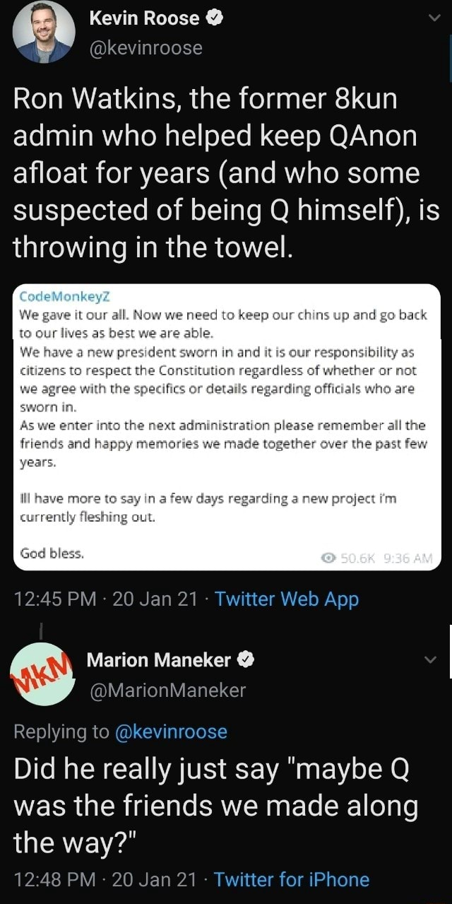 Kevin Roose kevinroose Ron Watkins, the former 8kun admin who helped keep QAnon afloat for years and who some suspected of being Q himself , is throwing in the towel. We gave it our al. we need to keep cur chins up and ge bach our as best we are We have a new president sworn and is cur es raspect the Consimution regardless of we agree with the specifics or regarding offidals who are As we enter the achiniseratien plense remember alll end hapsy mesrertas we mage wagether ever the pasl flex mere say a faw Gays regarding 6 new preject swam in. fiching Gad bless, PM 20 Jan 21 Marion Maneker Replying to kevinroose Did he really just say maybe Q was the friends we made along the way PM 20 Jan 21 Twitter for iPhone meme