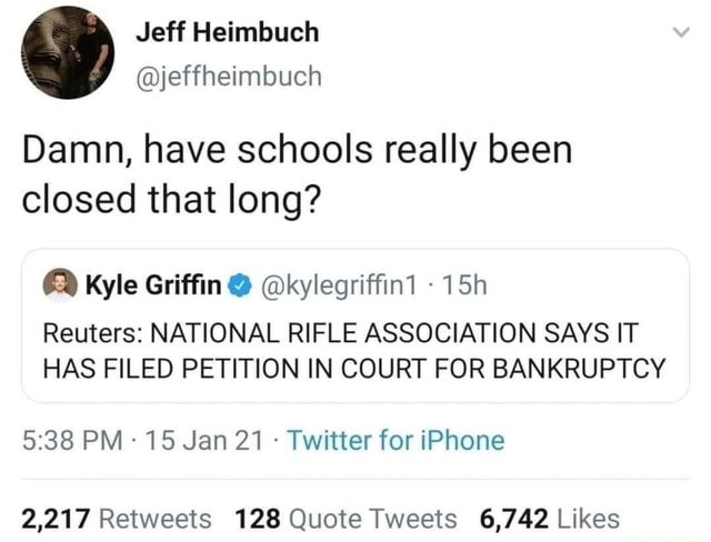 Damn, have schools really been closed that long Kyle Griffin kylegriffint Reuters NATIONAL RIFLE ASSOCIATION SAYS IT HAS FILED PETITION IN COURT FOR BANKRUPTCY PM 15 Jan 21 Twitter for iPhone memes