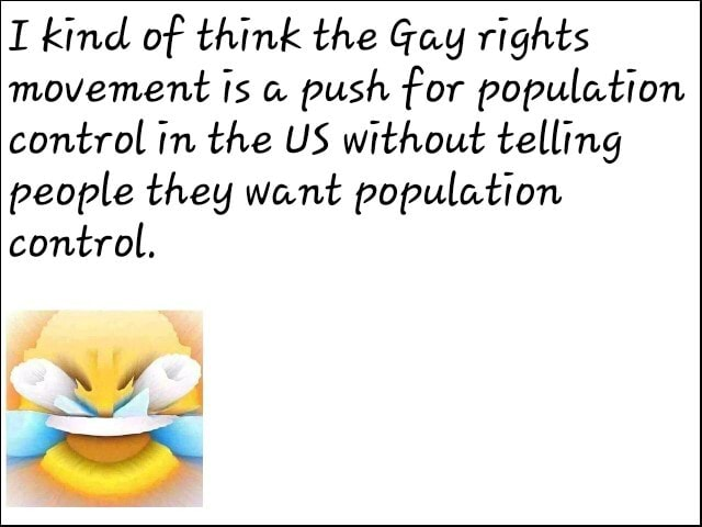 I kind of think the Gay rights movement is push for population control in the US without telling people they want population control, memes