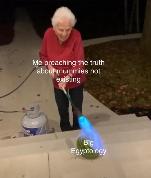 Me preaching the truth about mummies not existing Big Egyptology meme
