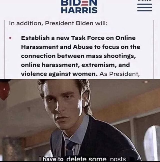HARRIS In addition, President Biden will Establish a new Task Force on Online Harassment and Abuse to focus on the connection between mass shootings, online harassment, extremism, and violence against women. As President, have to delete some meme