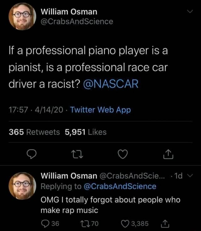 Liam Osman ience If a professional piano player is a pianist, is a professional race car driver a racist  NASCAR tl ar William Osman CrabsAndScie Replying to CrabsAndScience OMG I totally forgot about people who make rap music 36 memes