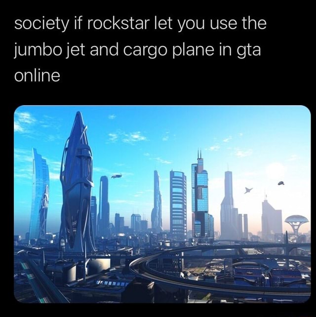 Society if rockstar let you use the jumbo jet and cargo plane in gta online meme