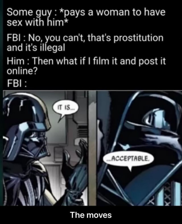 Some guy *pays a woman to have sex with him* FBI No, you can not, that's prostitution and it's illegal Him Then what if I film it and post it online FBI The moves The moves meme