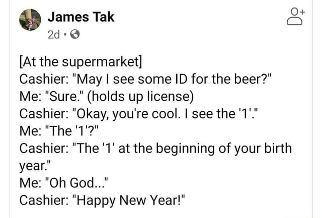 James Tak At the supermarket Cashier May I see some ID for the beer Me Sure. holds up license Cashier Okay, you're cool. I see the 1'. Me The 1' Cashier The 1 at the beginning of your birth year. Me Oh God Cashier Happy New Year memes