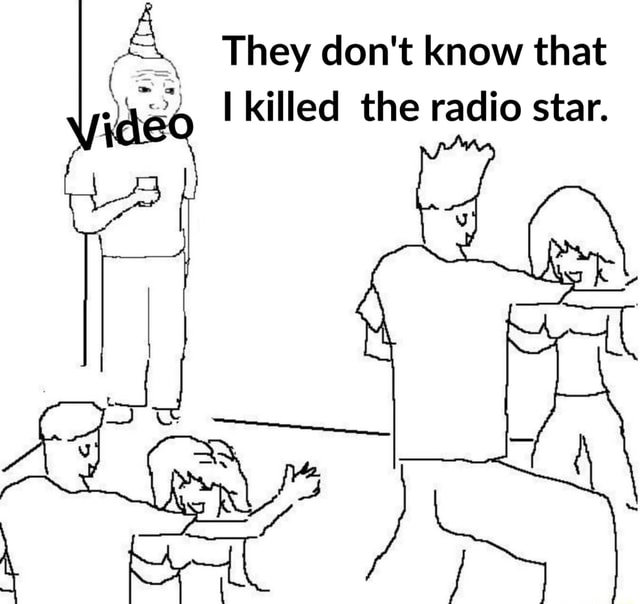 They do not know that killed the radio star meme