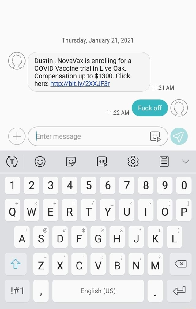 Thursday, January 21, 2021 Dustin, NovaVax is enrolling for a COVID Vaccine trial in Live Oak. Compensation up to $1300. Click bit. here AM Enter message 123 45 6789 B xf f f f if QWERTYUIOP 8 $8 *8 and 8 ASDFGHJKL CVBNM 1 English US memes