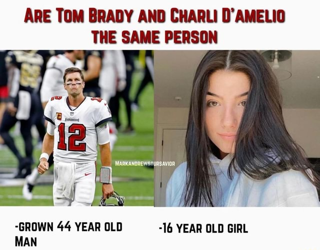 ARE TOM BRADY AND CHARLI D'AMELIO THE SAME PERSON GROWN 44 YEAR OLD 16 YEAR OLD GIRL MAN meme