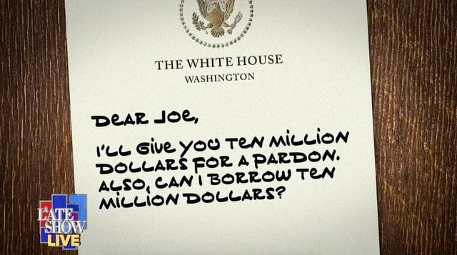 THE WHITE HOUSE WASHINGTON Dear JOe, Give YOO TEN MILLION DOLLARS FORA PARDON. ALSO, CAN BORROW TeN MILLION DOLLARS memes
