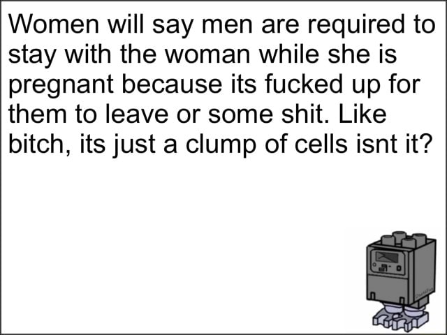 Women will say men are required to stay with the woman while she is pregnant because its fucked up for them to leave or some shit. Like bitch, its just a clump of cells isnt it meme
