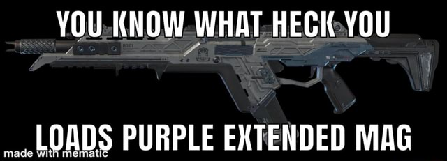 YOU KNOW WHAT HECK YOU ade LOADS PURPLE EXTENDED MAG meme