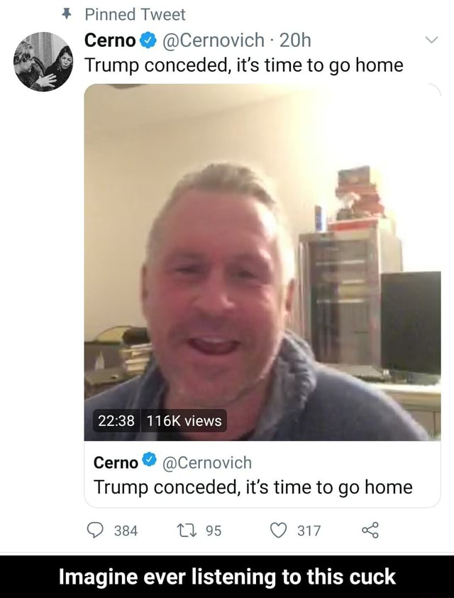 Pinned Tweet Cerno Cernovich Trump conceded, it's time to go home 116K views Cerno Cernovich Trump conceded, it's time to go home 317 Imagine ever listening to this cuck Imagine ever listening to this cuck memes