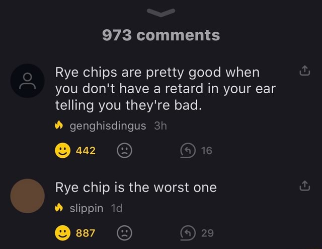 973 comments Rye chips are pretty good when you do not have a retard in your ear telling you they're bad. genghisdingus 442 Rye chip is the worst one slippin 887 29 memes