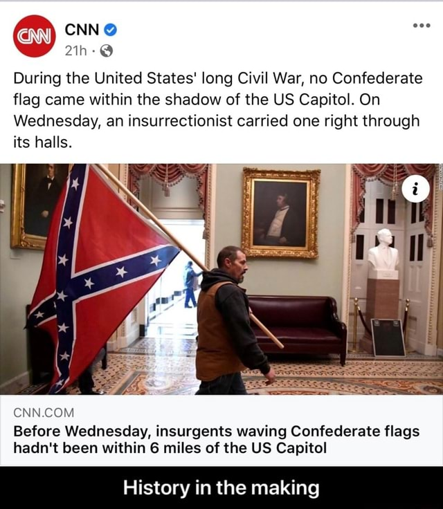 Cow CNN During the United States long Civil War, no Confederate flag came within the shadow of the US Capitol. On Wednesday, an insurrectionist carried one right through its halls. Before Wednesday, insurgents waving Confederate flags hadn't been within 6 miles of the US Capitol History in the making History in the making meme