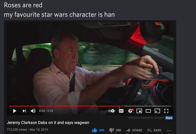 Roses are red my favourite star wars character is han if et SS Share Jeremy Clarkson Dabs on it and says wagwan 713,200 views Mar 18, 2019 SHARE SAVE memes